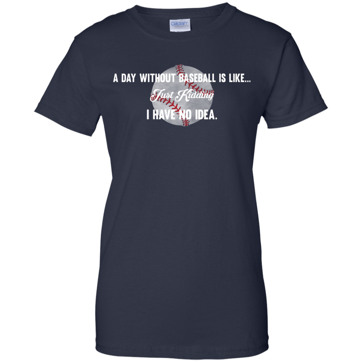 image 757px A Day Without Baseball Is Like... Just Kidding I Have No Idea T Shirts, Hoodies