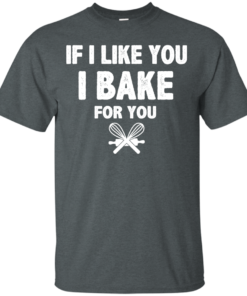 image 210 247x296px If I Like You I Bake For You T Shirts, Hoodies, Tank Top