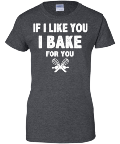 image 218 247x296px If I Like You I Bake For You T Shirts, Hoodies, Tank Top