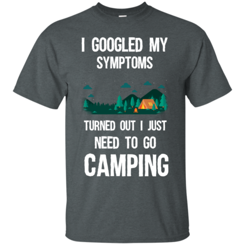image 292 490x490px I Googled My Symptoms Turned Out I Just Need To Go Camping T Shirts, Hoodies