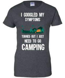 image 300 247x296px I Googled My Symptoms Turned Out I Just Need To Go Camping T Shirts, Hoodies