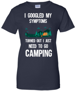 image 301 247x296px I Googled My Symptoms Turned Out I Just Need To Go Camping T Shirts, Hoodies