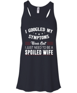 image 43 247x296px I Googled My Symptoms Turns Out I Just Need To Be A Spoiled Wife T Shirts, Tank Top