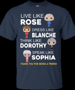 image 433 247x296px The Golden Girls: Live Like Rose Dress Like Blanche Think Like Dorothy Speak Like Sophia T Shirt