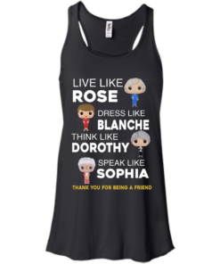 image 434 247x296px The Golden Girls: Live Like Rose Dress Like Blanche Think Like Dorothy Speak Like Sophia T Shirt