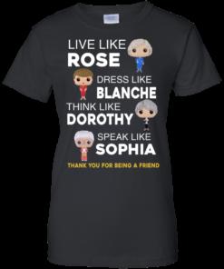 image 439 247x296px The Golden Girls: Live Like Rose Dress Like Blanche Think Like Dorothy Speak Like Sophia T Shirt
