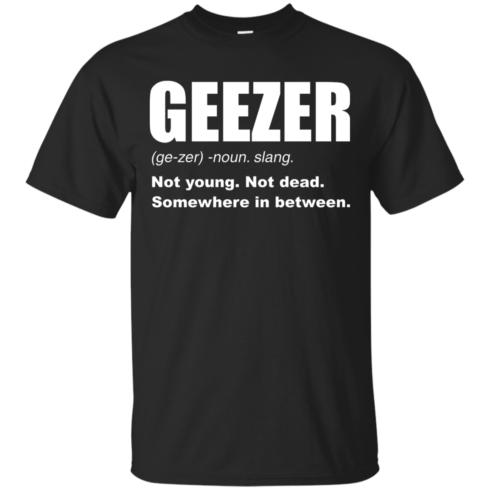 image 475 490x490px Geezer Not Young, Not Dead Somewhere In Between T Shirts, Hoodies, Tank