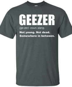 image 476 247x296px Geezer Not Young, Not Dead Somewhere In Between T Shirts, Hoodies, Tank