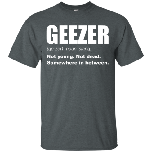 image 476 490x490px Geezer Not Young, Not Dead Somewhere In Between T Shirts, Hoodies, Tank