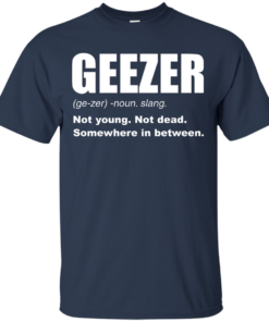 image 477 247x296px Geezer Not Young, Not Dead Somewhere In Between T Shirts, Hoodies, Tank