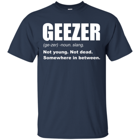 image 477 490x490px Geezer Not Young, Not Dead Somewhere In Between T Shirts, Hoodies, Tank