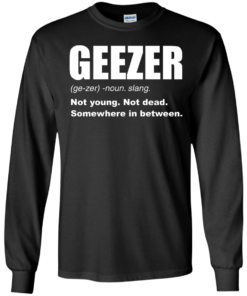image 478 247x296px Geezer Not Young, Not Dead Somewhere In Between T Shirts, Hoodies, Tank