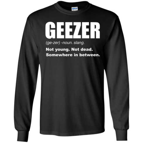 image 478 490x490px Geezer Not Young, Not Dead Somewhere In Between T Shirts, Hoodies, Tank