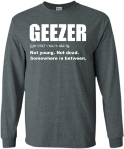 image 479 247x296px Geezer Not Young, Not Dead Somewhere In Between T Shirts, Hoodies, Tank