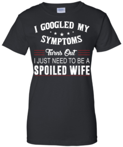 image 48 247x296px I Googled My Symptoms Turns Out I Just Need To Be A Spoiled Wife T Shirts, Tank Top