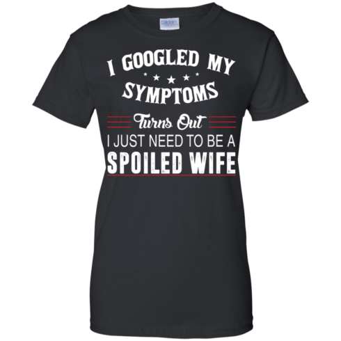 image 48 490x490px I Googled My Symptoms Turns Out I Just Need To Be A Spoiled Wife T Shirts, Tank Top
