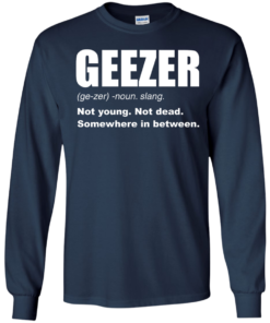 image 480 247x296px Geezer Not Young, Not Dead Somewhere In Between T Shirts, Hoodies, Tank