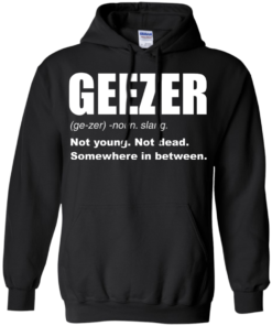 image 481 247x296px Geezer Not Young, Not Dead Somewhere In Between T Shirts, Hoodies, Tank