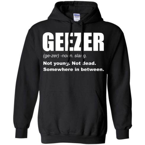 image 481 490x490px Geezer Not Young, Not Dead Somewhere In Between T Shirts, Hoodies, Tank