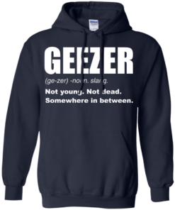 image 482 247x296px Geezer Not Young, Not Dead Somewhere In Between T Shirts, Hoodies, Tank