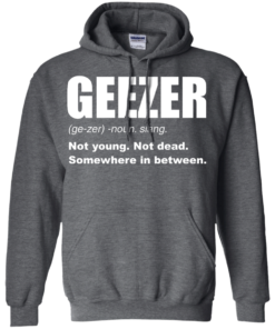 image 483 247x296px Geezer Not Young, Not Dead Somewhere In Between T Shirts, Hoodies, Tank