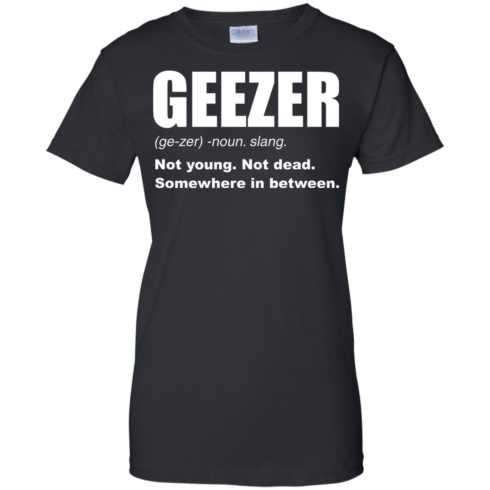 image 484 490x490px Geezer Not Young, Not Dead Somewhere In Between T Shirts, Hoodies, Tank