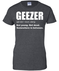 image 485 247x296px Geezer Not Young, Not Dead Somewhere In Between T Shirts, Hoodies, Tank