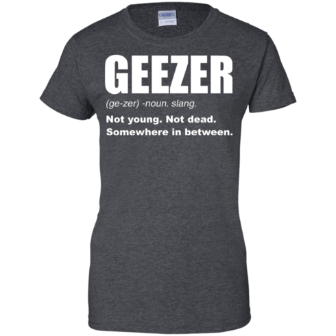 image 485 490x490px Geezer Not Young, Not Dead Somewhere In Between T Shirts, Hoodies, Tank