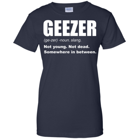 image 486 490x490px Geezer Not Young, Not Dead Somewhere In Between T Shirts, Hoodies, Tank