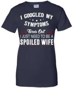 image 49 247x296px I Googled My Symptoms Turns Out I Just Need To Be A Spoiled Wife T Shirts, Tank Top