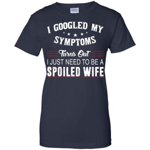 image 49 490x490px I Googled My Symptoms Turns Out I Just Need To Be A Spoiled Wife T Shirts, Tank Top