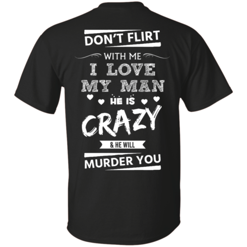 image 510 490x490px Don't Flirt With Me I Love My Man He Is Crazy He Will Murder You T Shirts