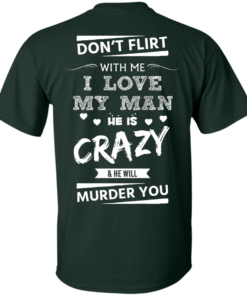 image 511 247x296px Don't Flirt With Me I Love My Man He Is Crazy He Will Murder You T Shirts