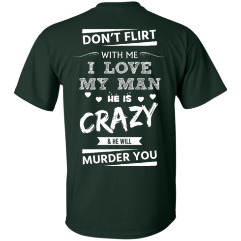 image 511 490x490px Don't Flirt With Me I Love My Man He Is Crazy He Will Murder You T Shirts