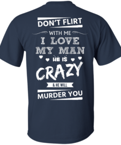 image 512 247x296px Don't Flirt With Me I Love My Man He Is Crazy He Will Murder You T Shirts