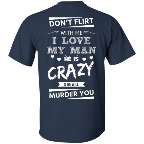 image 512 490x490px Don't Flirt With Me I Love My Man He Is Crazy He Will Murder You T Shirts
