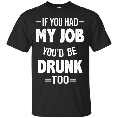 image 544 490x490px If You Had My Job You'd Be Drunk Too T Shirts, Hoodies, Sweaters