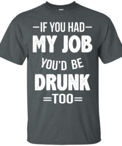 image 545 247x296px If You Had My Job You'd Be Drunk Too T Shirts, Hoodies, Sweaters