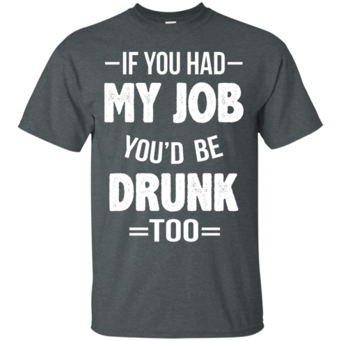 image 545 490x490px If You Had My Job You'd Be Drunk Too T Shirts, Hoodies, Sweaters