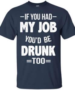 image 546 247x296px If You Had My Job You'd Be Drunk Too T Shirts, Hoodies, Sweaters