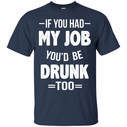 image 546 490x490px If You Had My Job You'd Be Drunk Too T Shirts, Hoodies, Sweaters