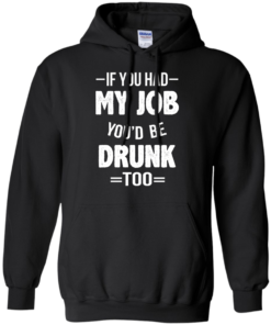 image 547 247x296px If You Had My Job You'd Be Drunk Too T Shirts, Hoodies, Sweaters