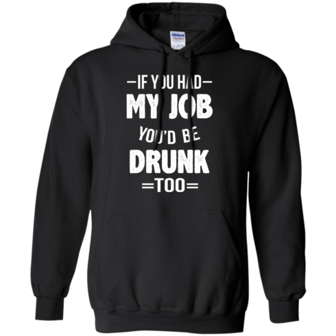 image 547 490x490px If You Had My Job You'd Be Drunk Too T Shirts, Hoodies, Sweaters