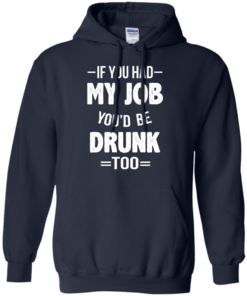 image 548 247x296px If You Had My Job You'd Be Drunk Too T Shirts, Hoodies, Sweaters