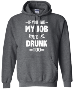 image 549 247x296px If You Had My Job You'd Be Drunk Too T Shirts, Hoodies, Sweaters