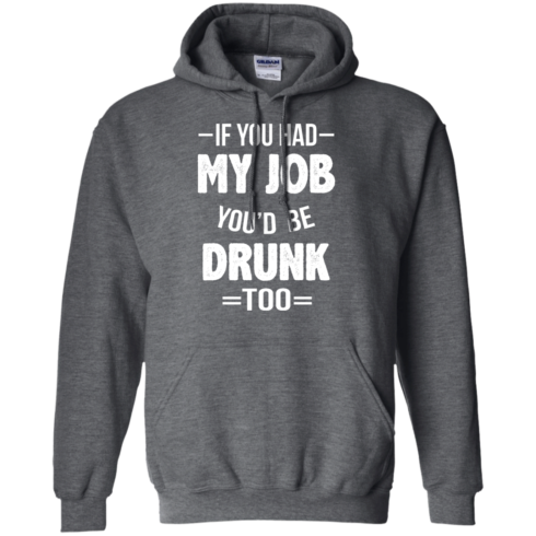 image 549 490x490px If You Had My Job You'd Be Drunk Too T Shirts, Hoodies, Sweaters