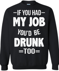 image 550 247x296px If You Had My Job You'd Be Drunk Too T Shirts, Hoodies, Sweaters