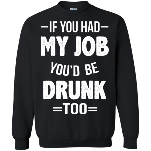 image 550 490x490px If You Had My Job You'd Be Drunk Too T Shirts, Hoodies, Sweaters