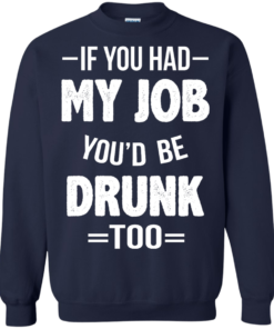image 551 247x296px If You Had My Job You'd Be Drunk Too T Shirts, Hoodies, Sweaters