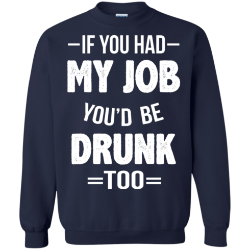 image 551 490x490px If You Had My Job You'd Be Drunk Too T Shirts, Hoodies, Sweaters